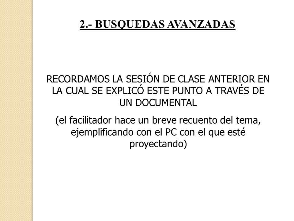 2.- BUSQUEDAS AVANZADAS RECORDAMOS LA SESIÓN DE CLASE ANTERIOR EN LA CUAL SE EXPLICÓ ESTE PUNTO A TRAVÉS DE UN DOCUMENTAL.