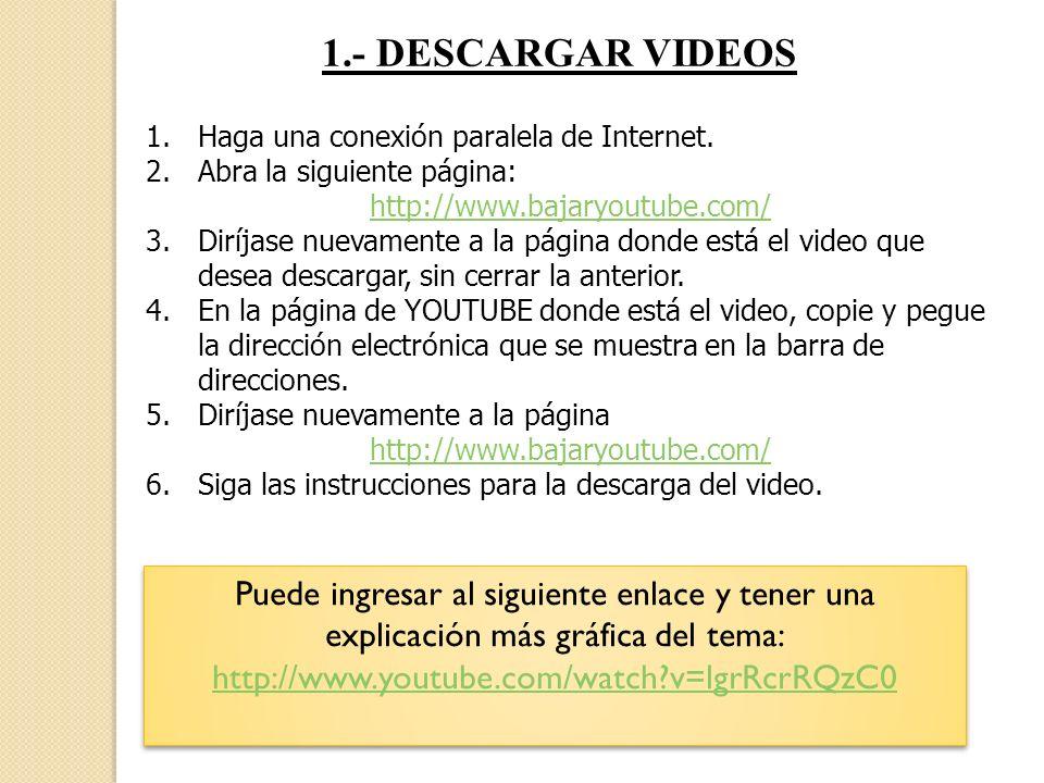 1.- DESCARGAR VIDEOS Haga una conexión paralela de Internet. Abra la siguiente página: http://www.bajaryoutube.com/