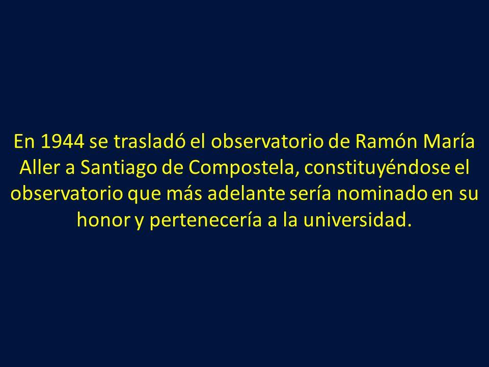 En 1944 se trasladó el observatorio de Ramón María Aller a Santiago de Compostela, constituyéndose el observatorio que más adelante sería nominado en su honor y pertenecería a la universidad.
