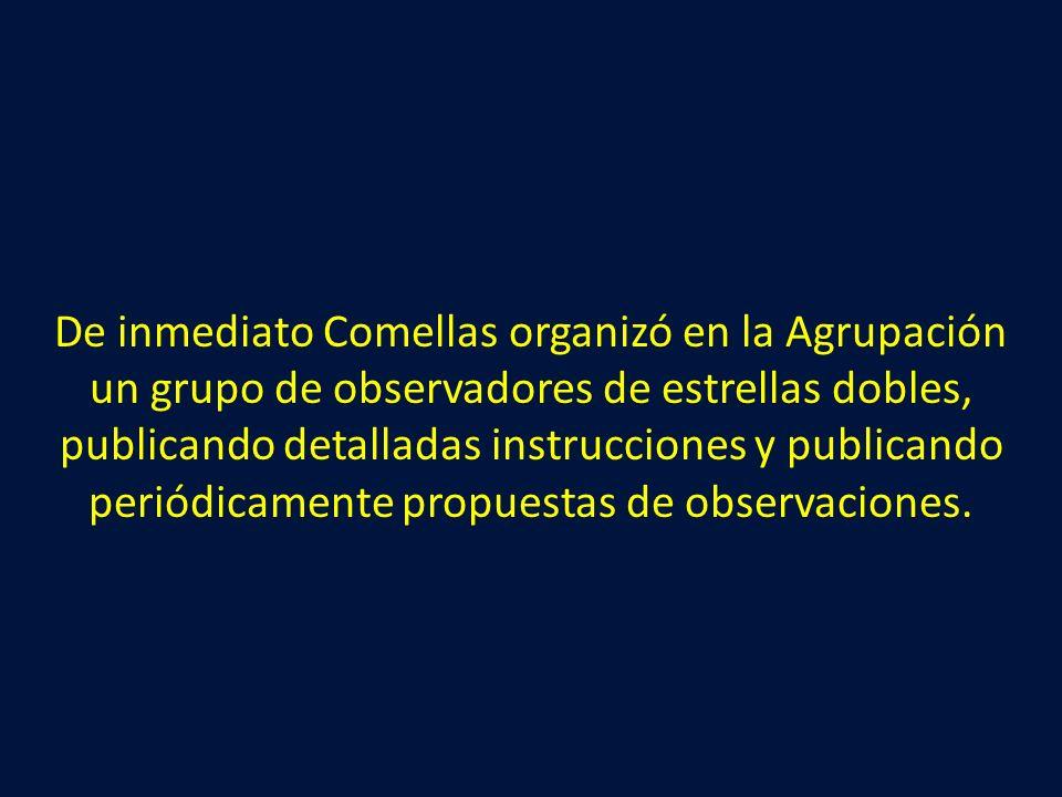 De inmediato Comellas organizó en la Agrupación un grupo de observadores de estrellas dobles, publicando detalladas instrucciones y publicando periódicamente propuestas de observaciones.