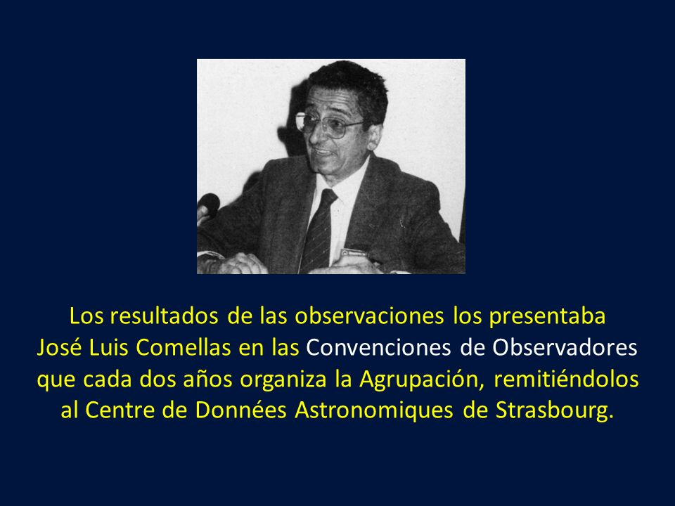 Los resultados de las observaciones los presentaba José Luis Comellas en las Convenciones de Observadores que cada dos años organiza la Agrupación, remitiéndolos al Centre de Données Astronomiques de Strasbourg.