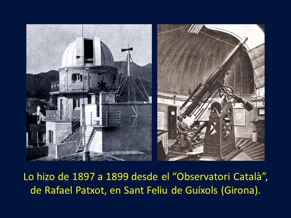 Lo hizo de 1897 a 1899 desde el Observatori Català , de Rafael Patxot, en Sant Feliu de Guíxols (Girona).