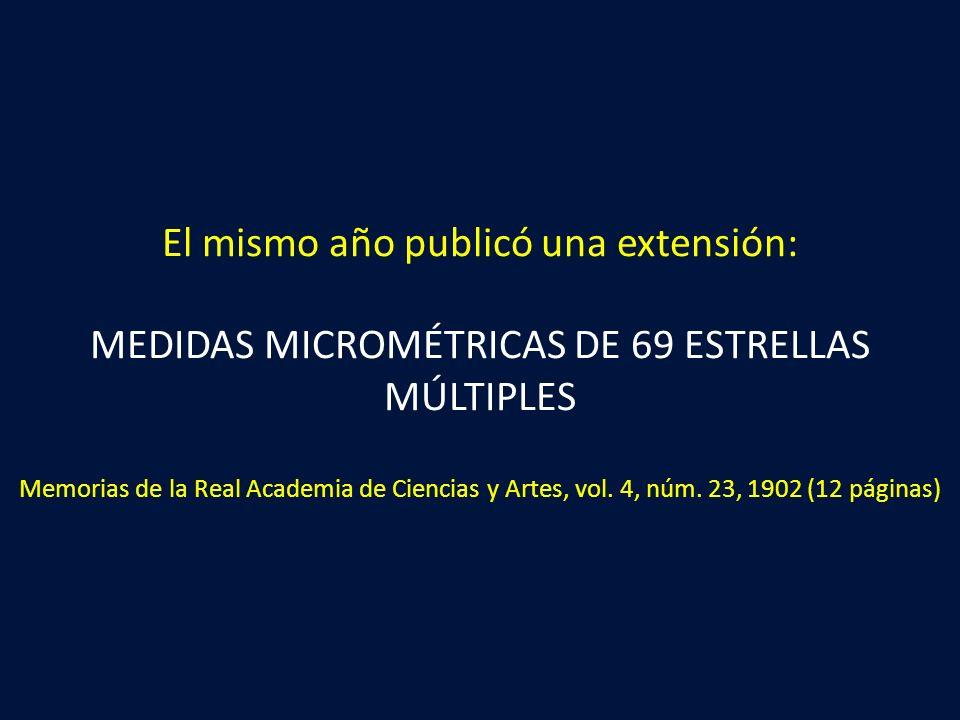El mismo año publicó una extensión: MEDIDAS MICROMÉTRICAS DE 69 ESTRELLAS MÚLTIPLES Memorias de la Real Academia de Ciencias y Artes, vol.