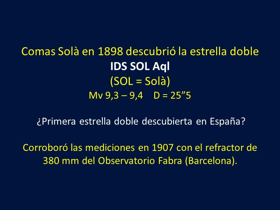 Comas Solà en 1898 descubrió la estrella doble IDS SOL Aql (SOL = Solà) Mv 9,3 – 9,4 D = 25 5 ¿Primera estrella doble descubierta en España.