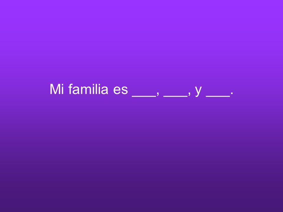 Mi familia es ___, ___, y ___.