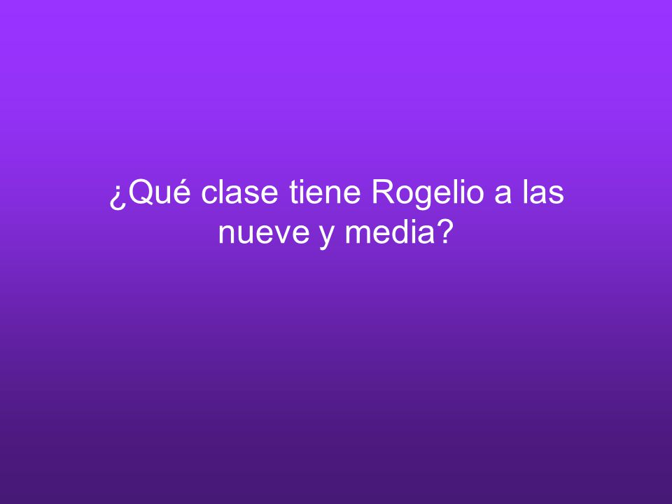 ¿Qué clase tiene Rogelio a las nueve y media