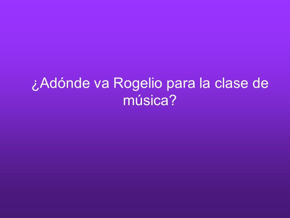 ¿Adónde va Rogelio para la clase de música