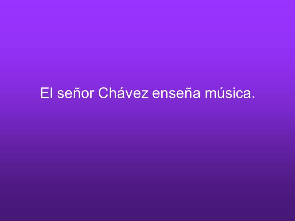El señor Chávez enseña música.