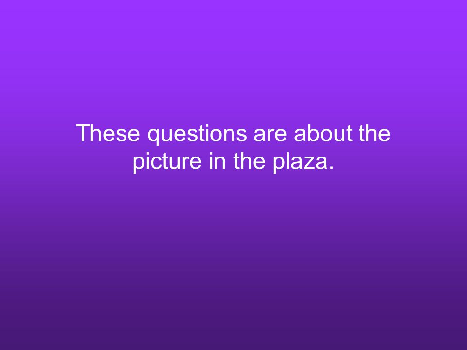 These questions are about the picture in the plaza.