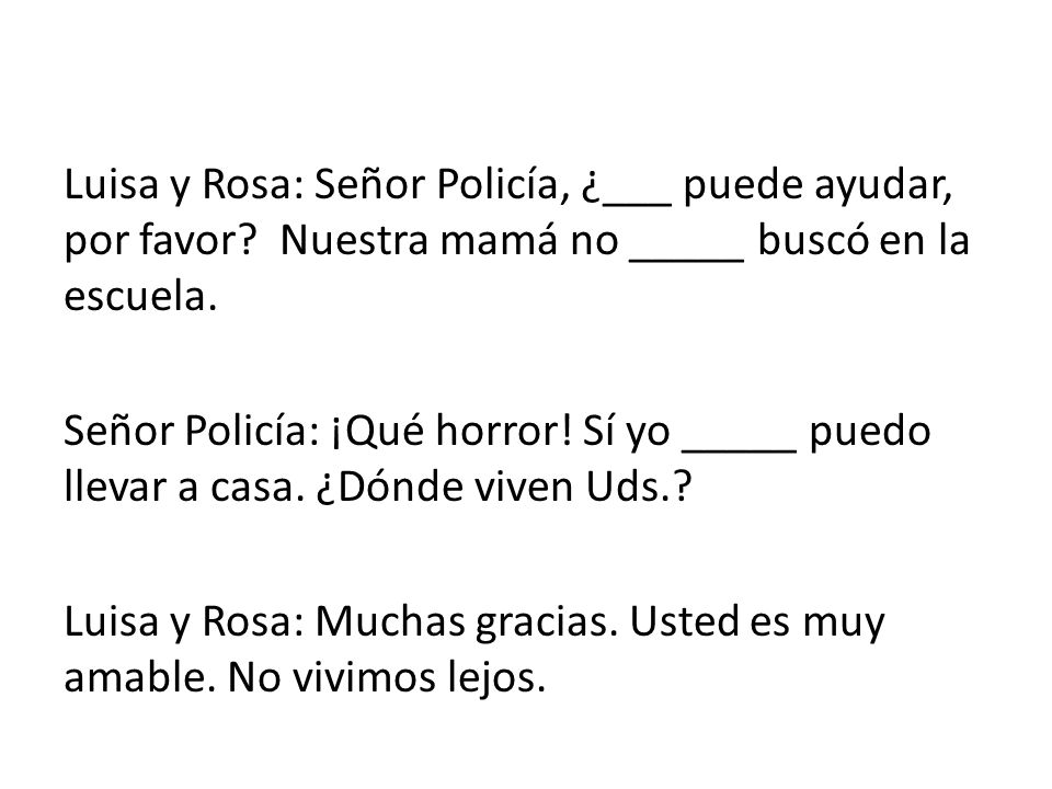 Luisa y Rosa: Señor Policía, ¿___ puede ayudar, por favor