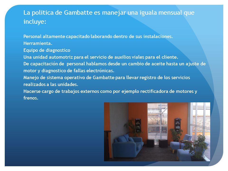 La politica de Gambatte es manejar una iguala mensual que incluye: Personal altamente capacitado laborando dentro de sus instalaciones.