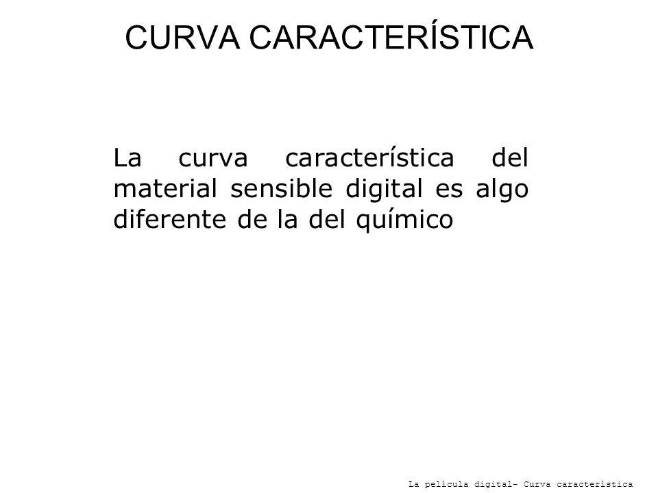 CURVA CARACTERÍSTICA La curva característica del material sensible digital es algo diferente de la del químico.