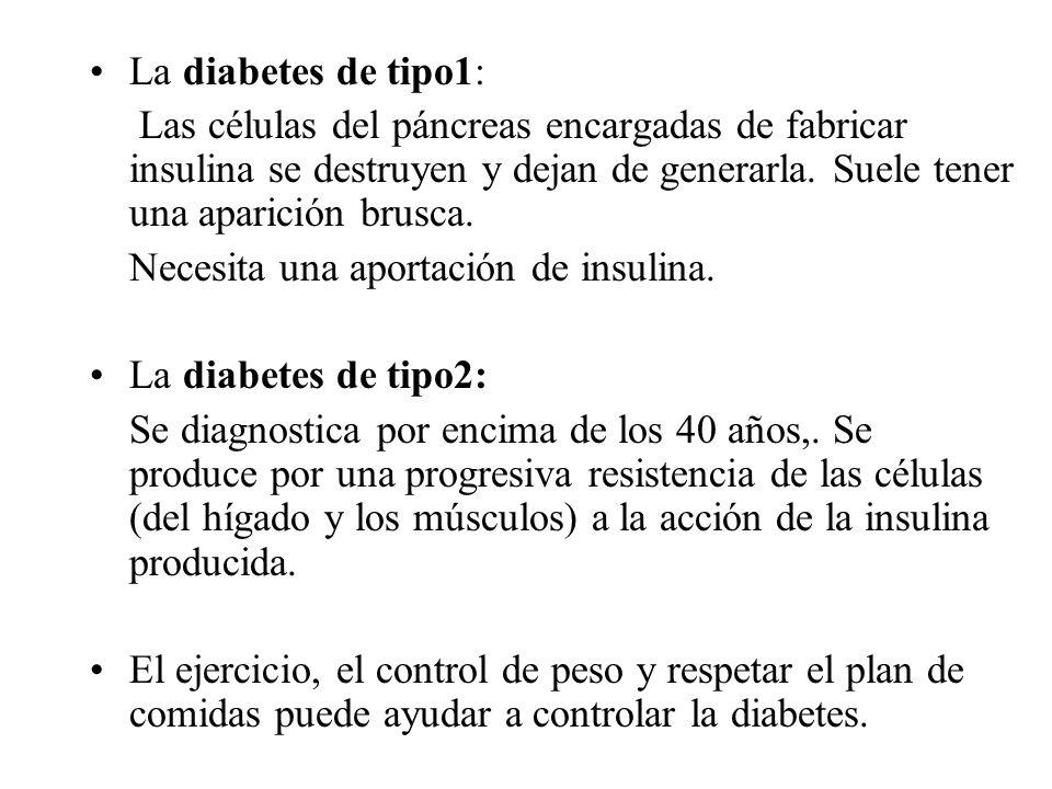 La diabetes de tipo1: Las células del páncreas encargadas de fabricar insulina se destruyen y dejan de generarla. Suele tener una aparición brusca.