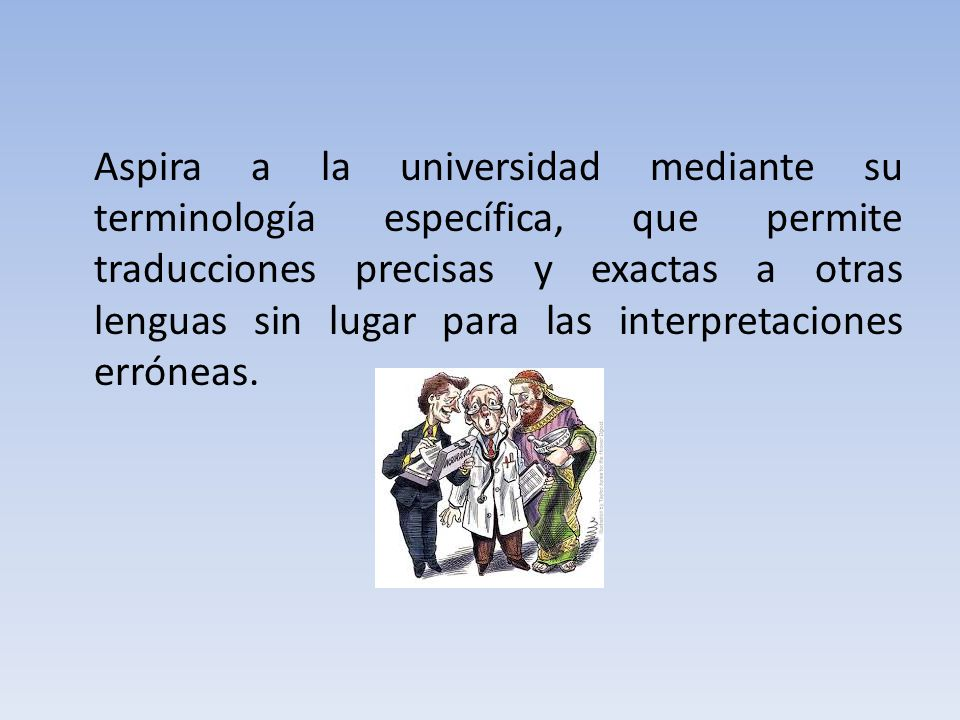 Aspira a la universidad mediante su terminología específica, que permite traducciones precisas y exactas a otras lenguas sin lugar para las interpretaciones erróneas.