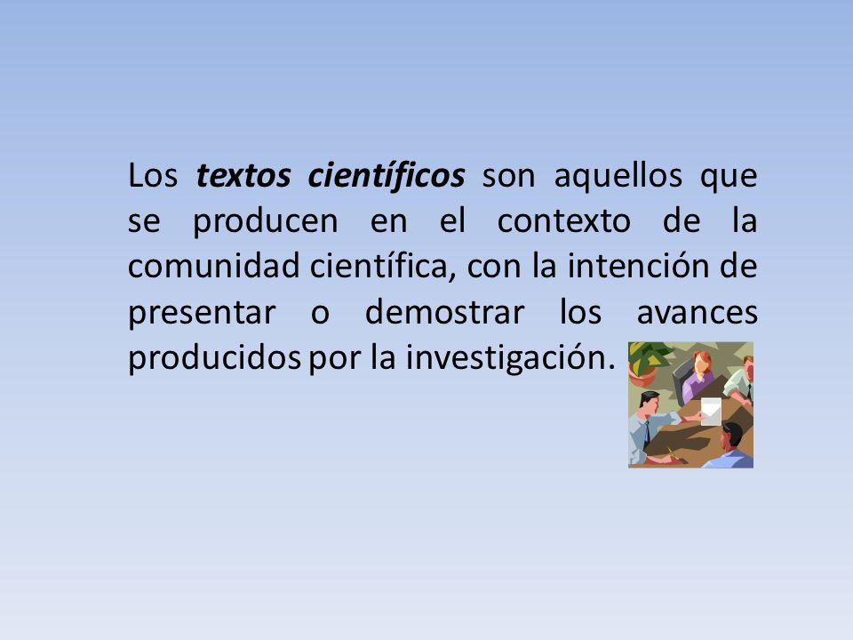 Los textos científicos son aquellos que se producen en el contexto de la comunidad científica, con la intención de presentar o demostrar los avances producidos por la investigación.
