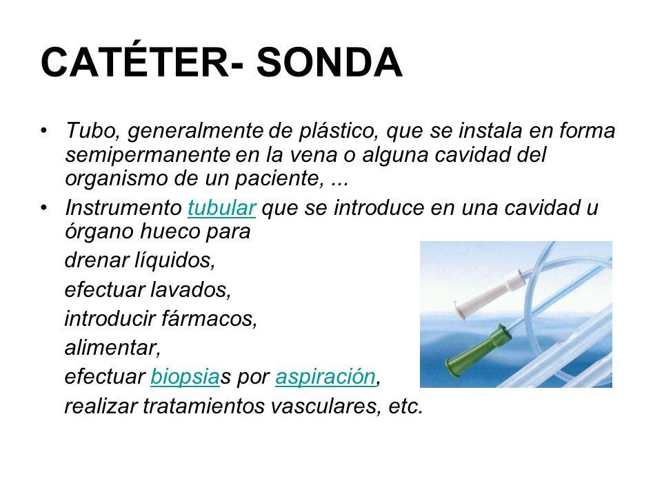 CATÉTER- SONDA Tubo, generalmente de plástico, que se instala en forma semipermanente en la vena o alguna cavidad del organismo de un paciente, ...