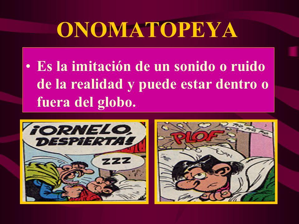 ONOMATOPEYA Es la imitación de un sonido o ruido de la realidad y puede estar dentro o fuera del globo.