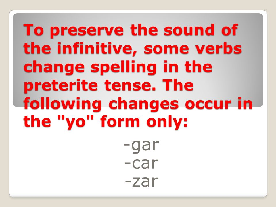 To preserve the sound of the infinitive, some verbs change spelling in the preterite tense. The following changes occur in the yo form only: