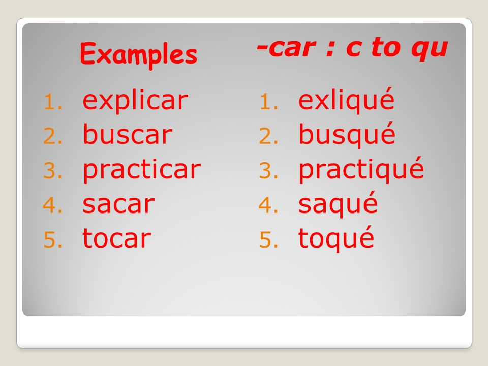 Examples -car : c to qu explicar buscar practicar sacar tocar exliqué busqué practiqué saqué toqué