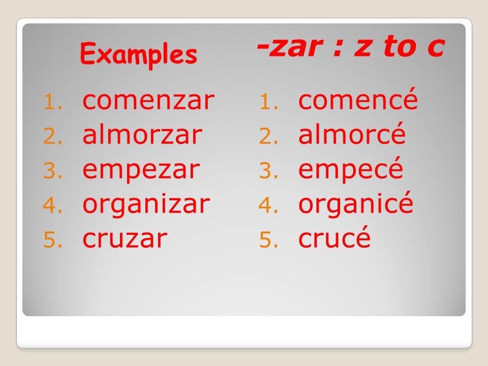 -zar : z to c Examples comenzar almorzar empezar organizar cruzar