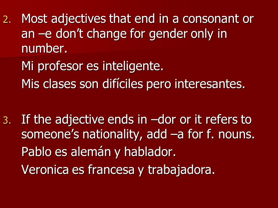 Most adjectives that end in a consonant or an –e don't change for gender only in number.