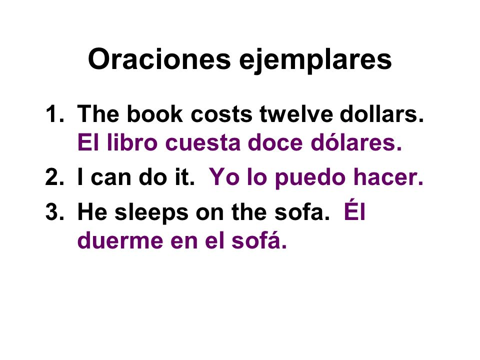 Oraciones ejemplares The book costs twelve dollars. El libro cuesta doce dólares. I can do it. Yo lo puedo hacer.