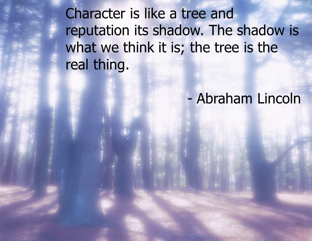 Character is like a tree and reputation its shadow