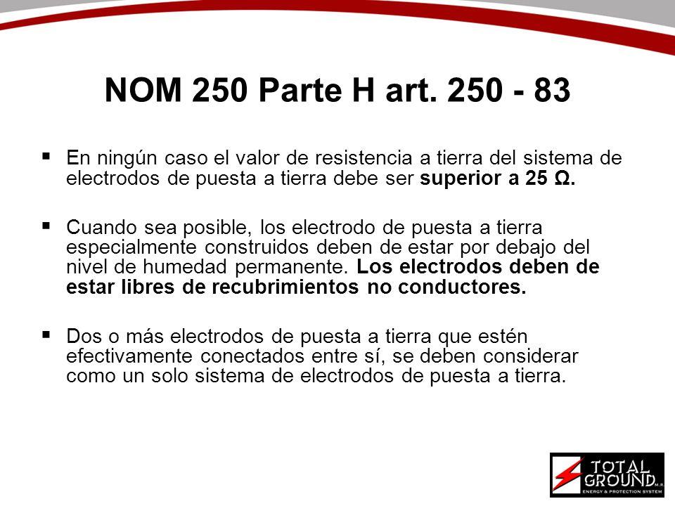 NOM 250 Parte H art. 250 - 83 En ningún caso el valor de resistencia a tierra del sistema de electrodos de puesta a tierra debe ser superior a 25 Ω.