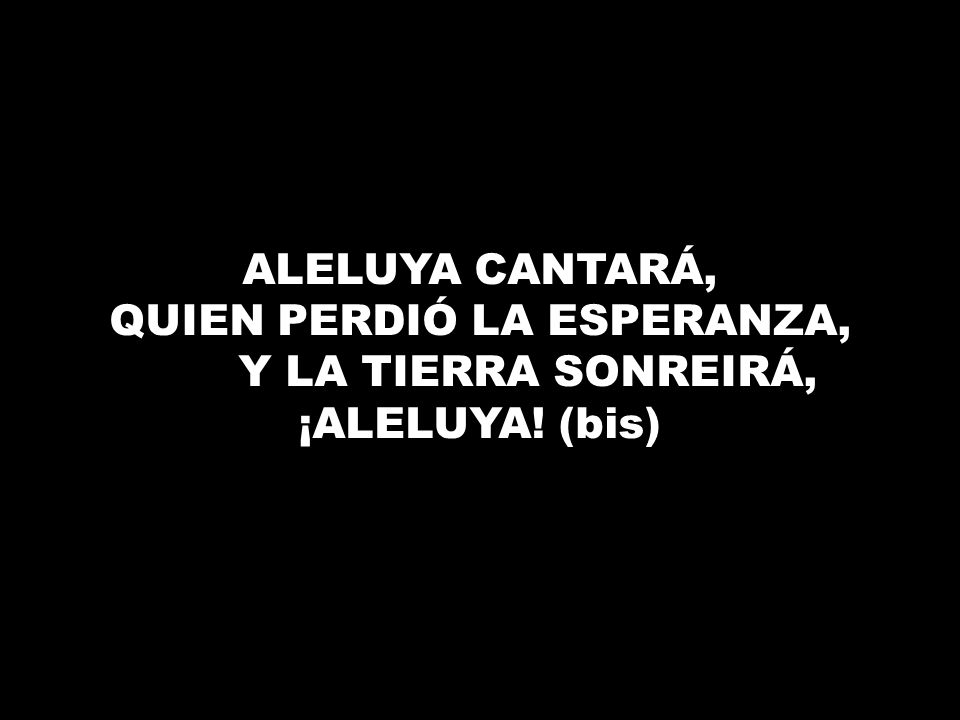 QUIEN PERDIÓ LA ESPERANZA, Y LA TIERRA SONREIRÁ, ¡ALELUYA! (bis)