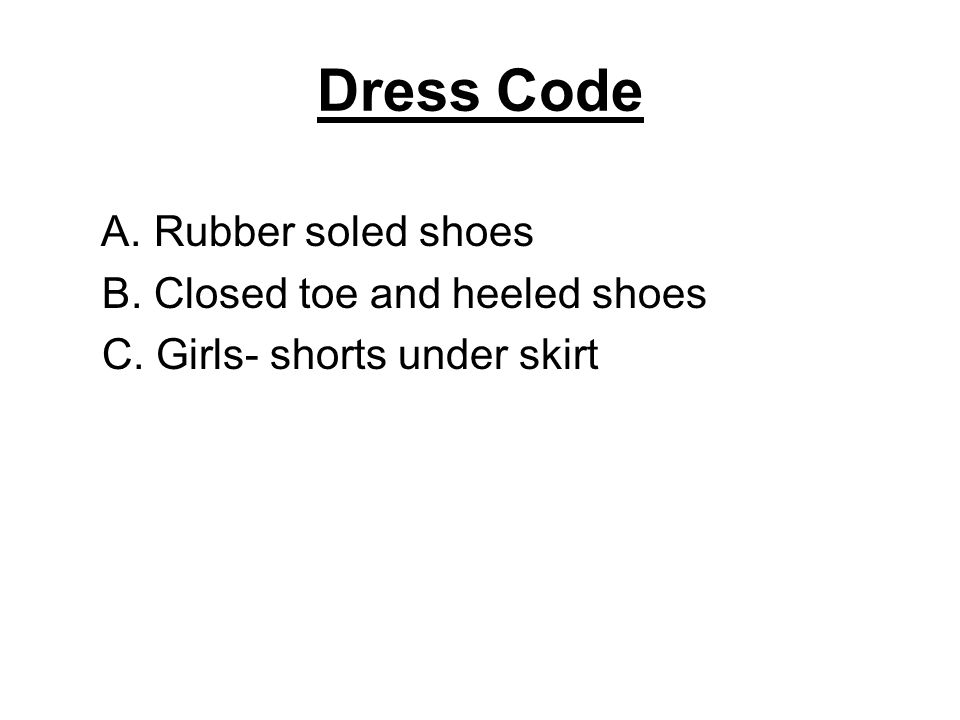 Dress Code A. Rubber soled shoes B. Closed toe and heeled shoes