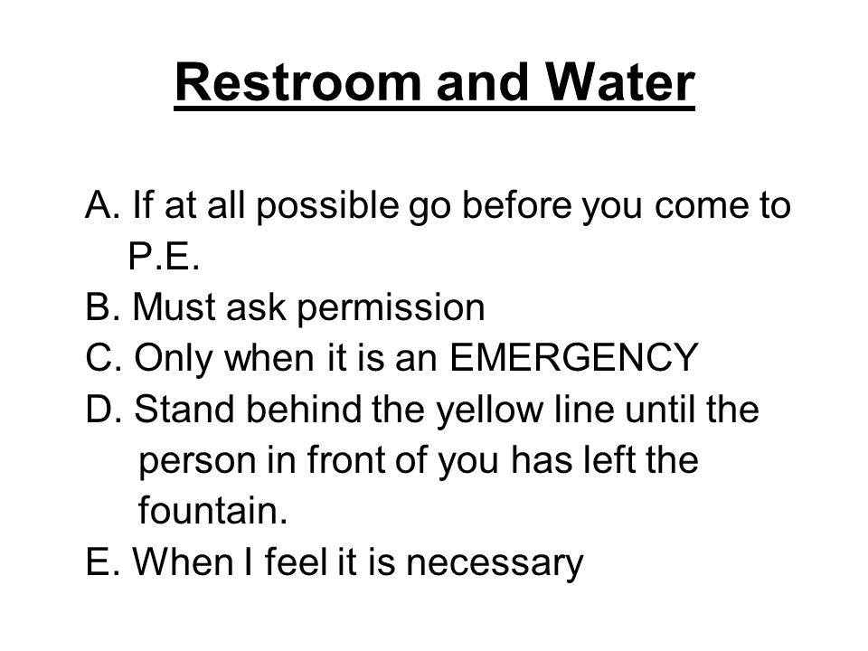 Restroom and Water A. If at all possible go before you come to P.E.