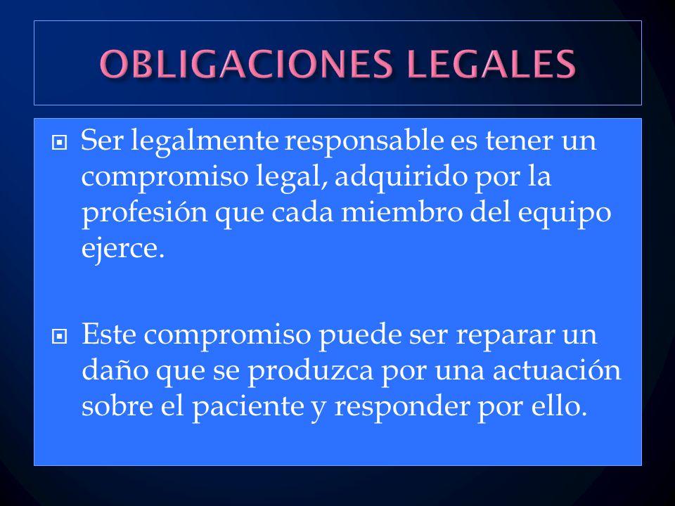 OBLIGACIONES LEGALES Ser legalmente responsable es tener un compromiso legal, adquirido por la profesión que cada miembro del equipo ejerce.