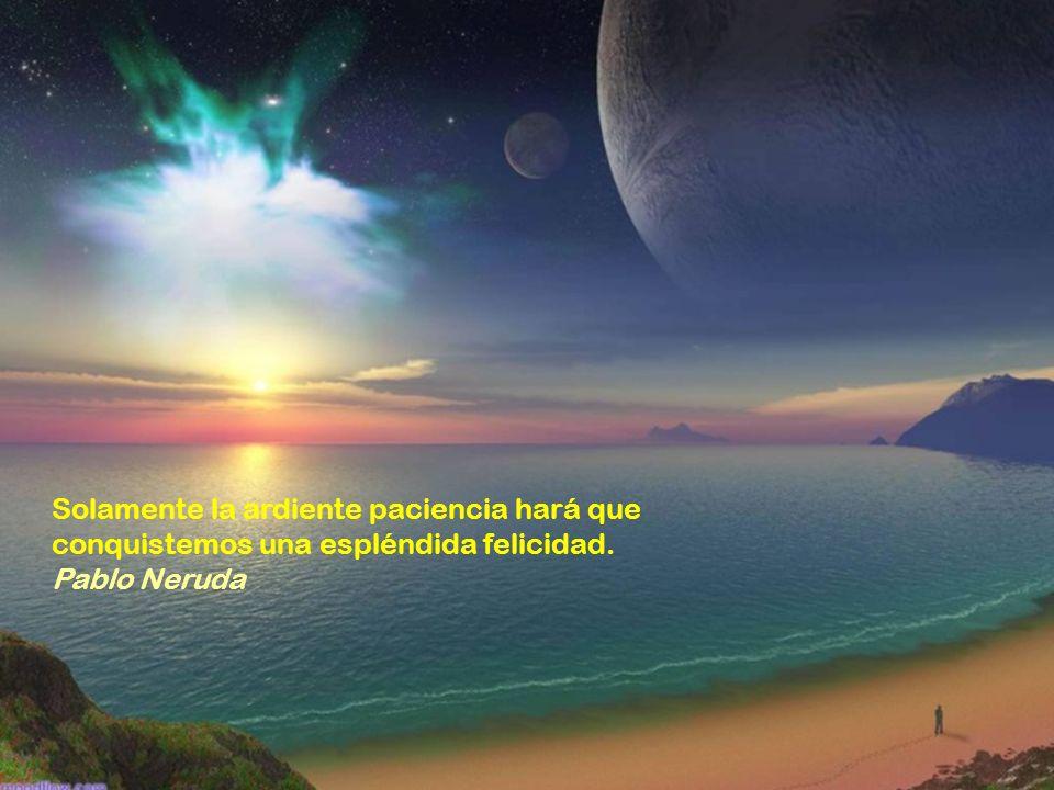 Solamente la ardiente paciencia hará que conquistemos una espléndida felicidad. Pablo Neruda