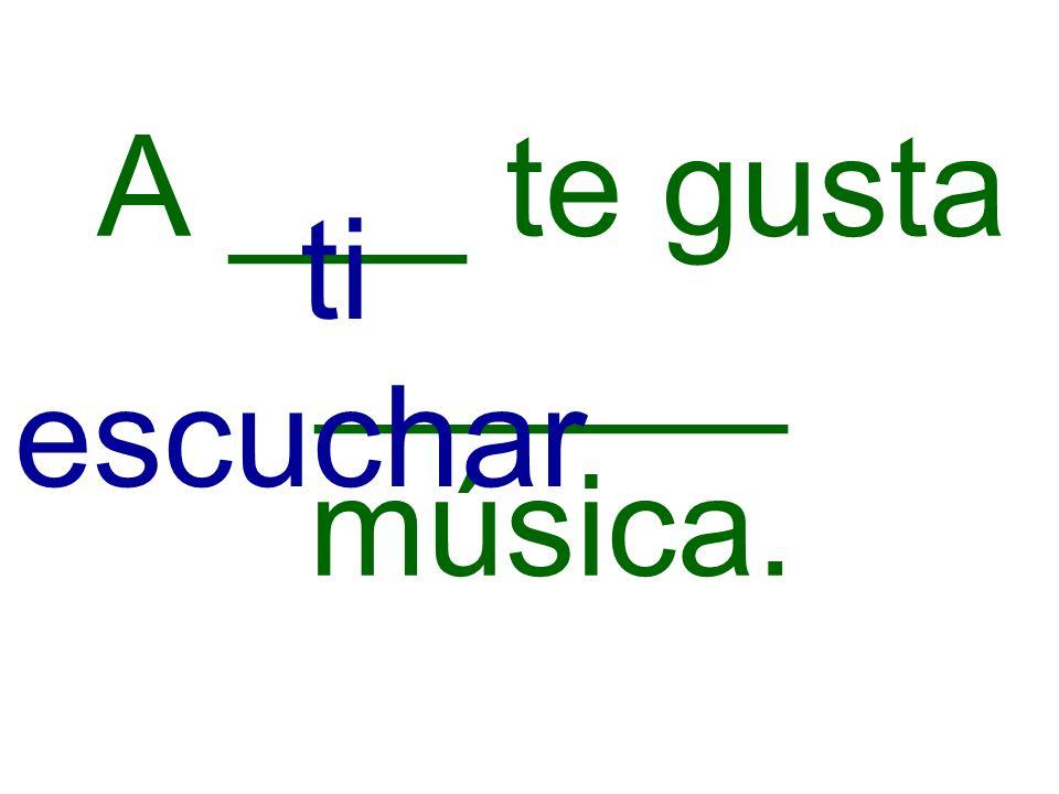 A ___ te gusta ______ música.