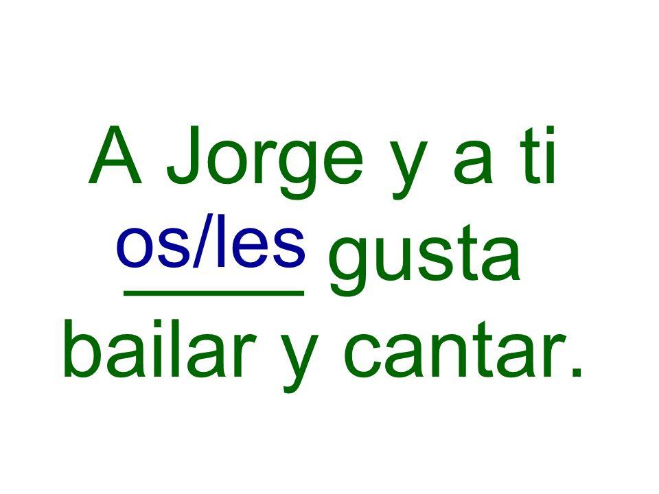 A Jorge y a ti ____ gusta bailar y cantar.