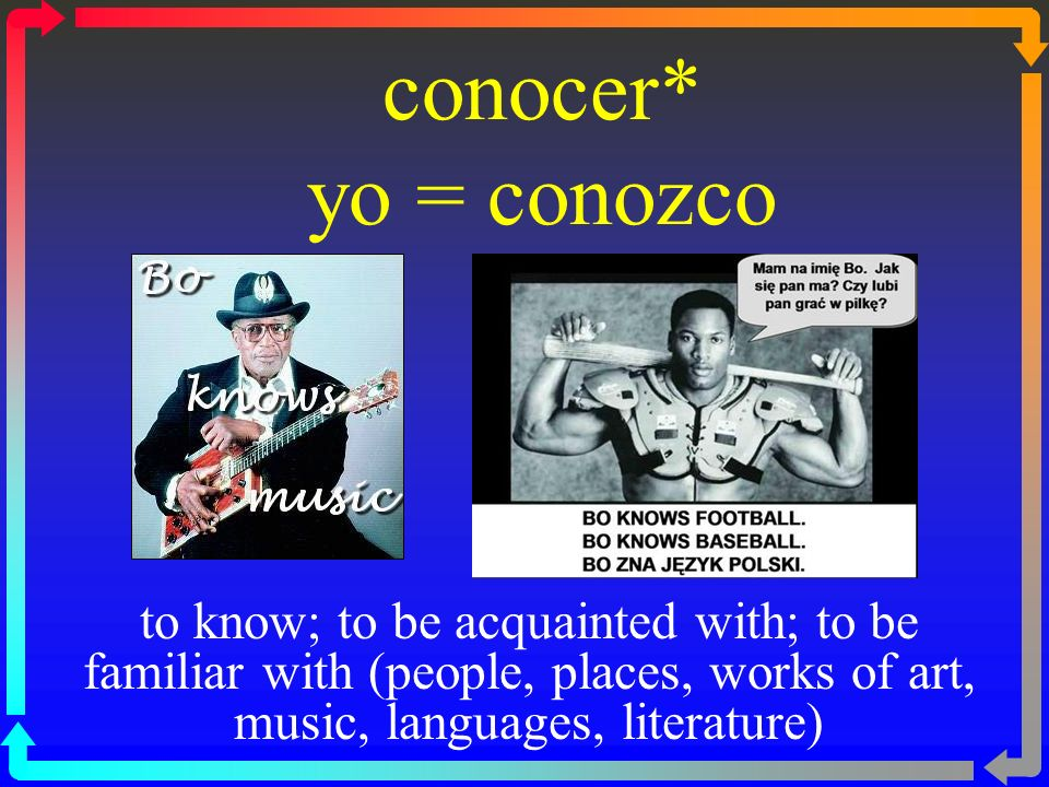conocer* yo = conozco to know; to be acquainted with; to be familiar with (people, places, works of art, music, languages, literature)