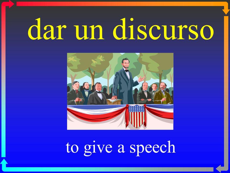 dar un discurso to give a speech