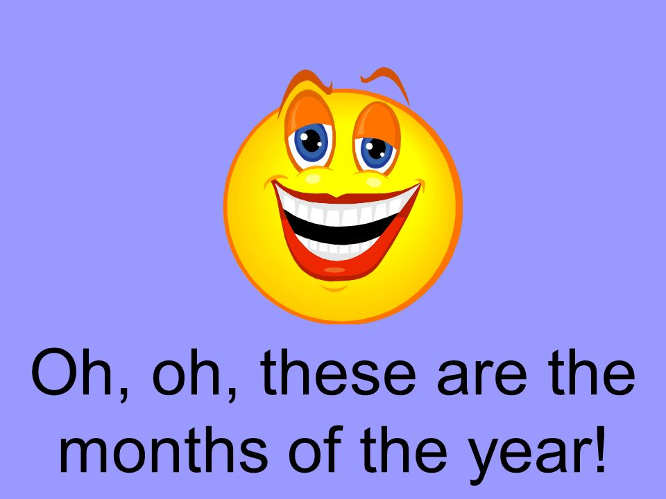 Oh, oh, these are the months of the year!