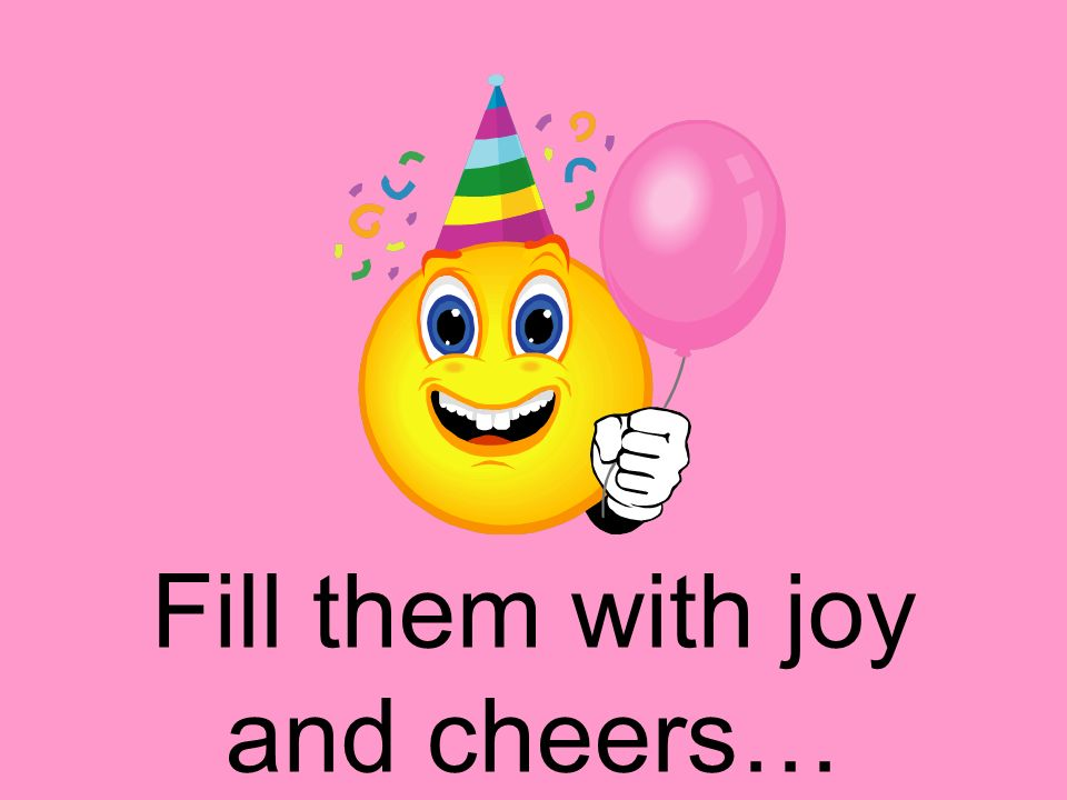 Fill them with joy and cheers…
