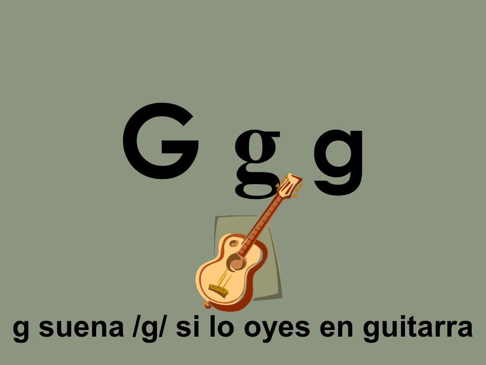 g suena /g/ si lo oyes en guitarra