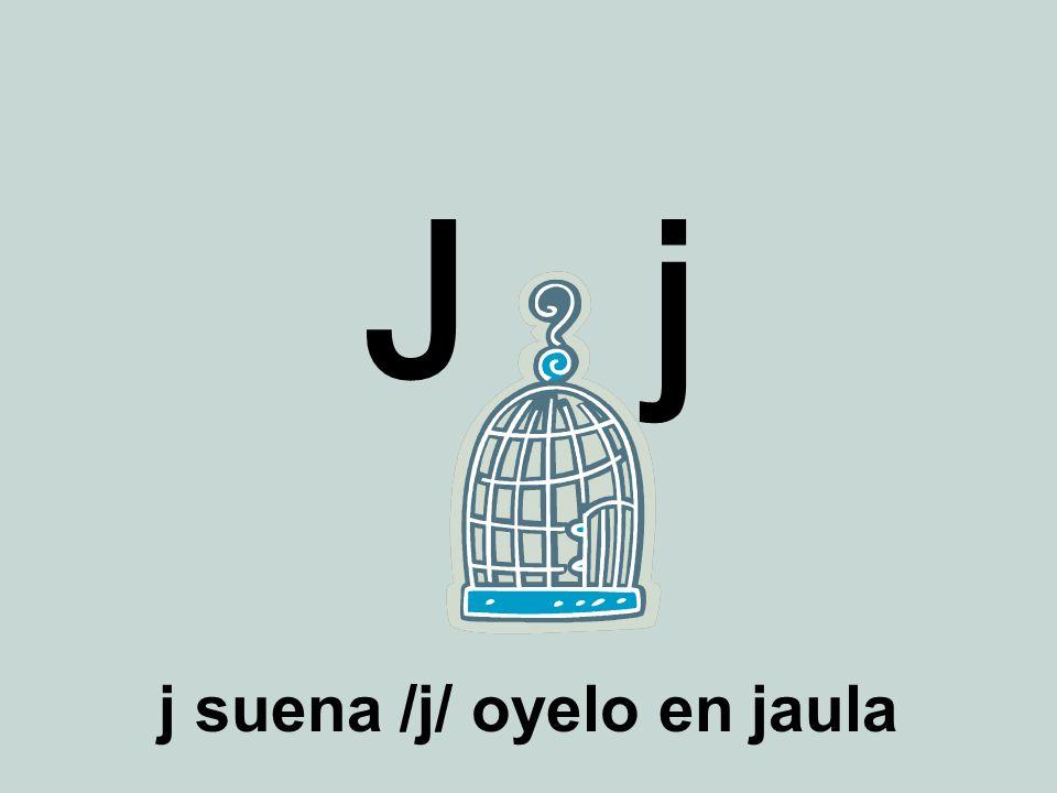 j suena /j/ oyelo en jaula