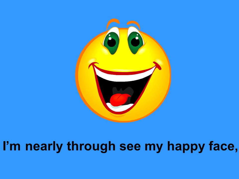 I'm nearly through see my happy face,