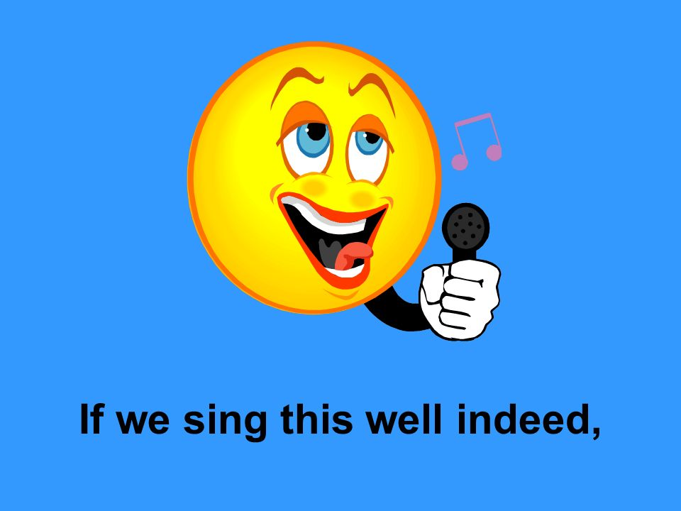 If we sing this well indeed,