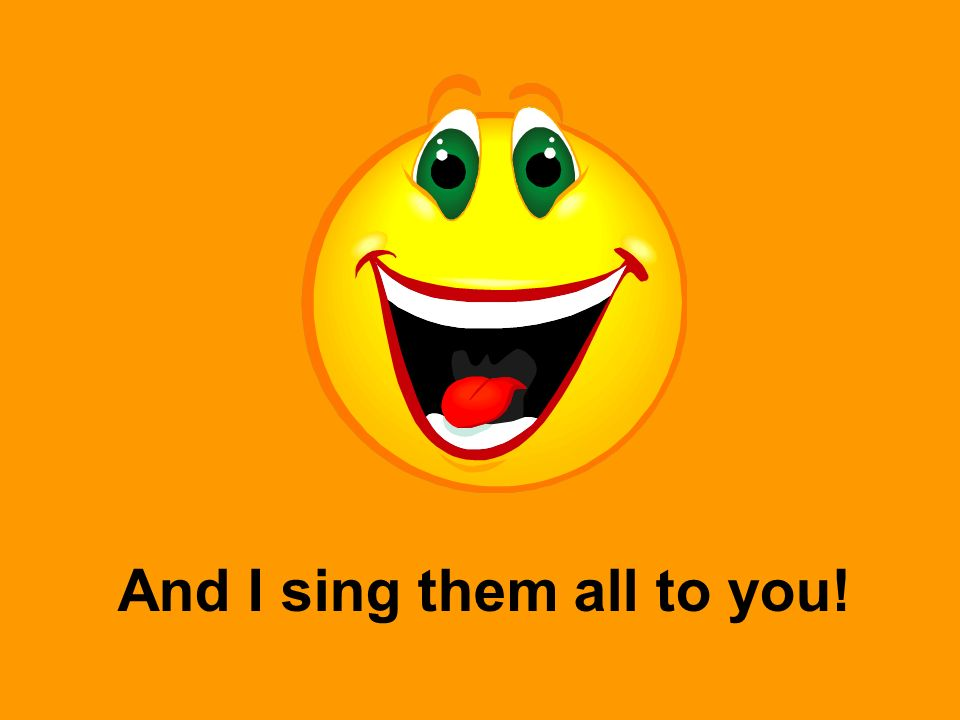 And I sing them all to you!