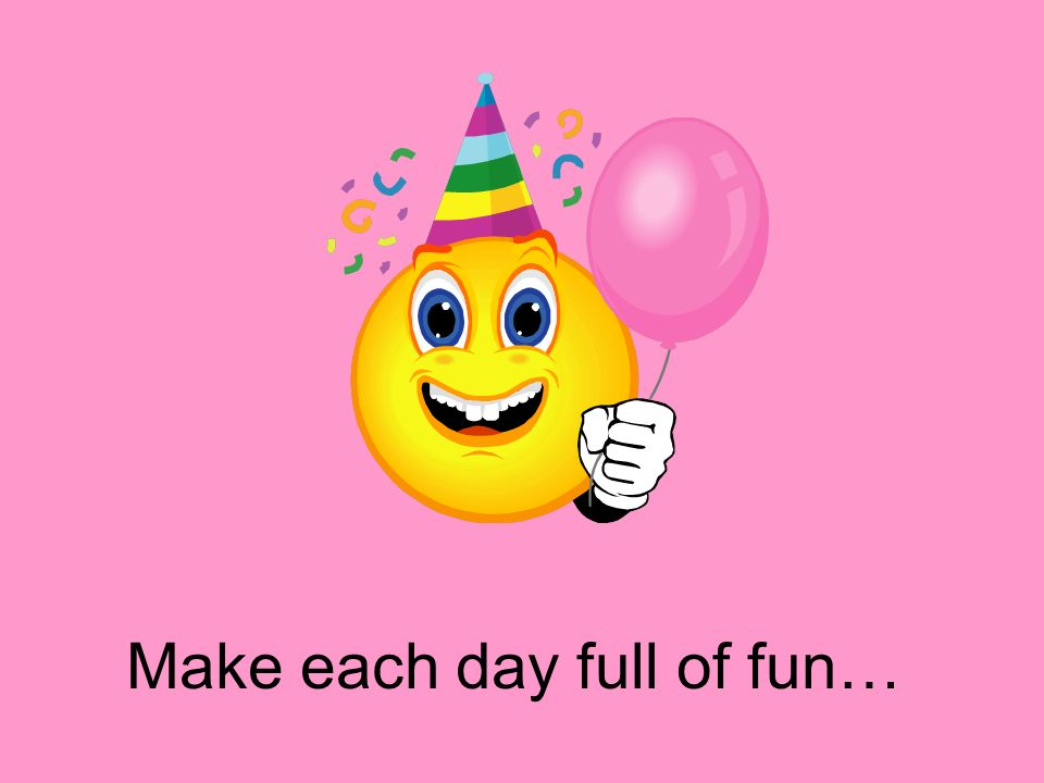 Make each day full of fun…