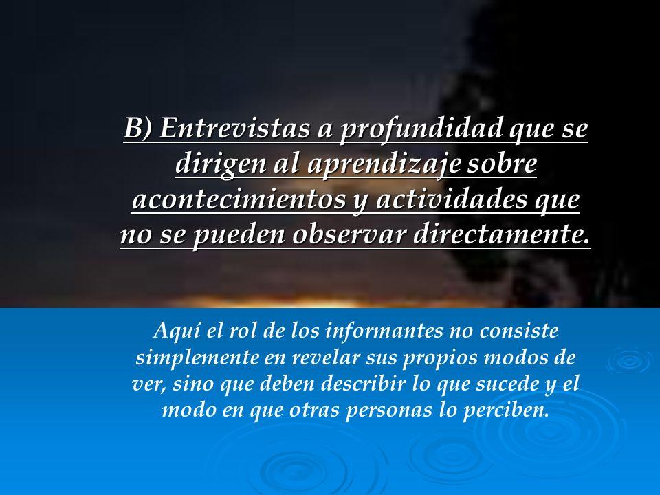 B) Entrevistas a profundidad que se dirigen al aprendizaje sobre acontecimientos y actividades que no se pueden observar directamente.