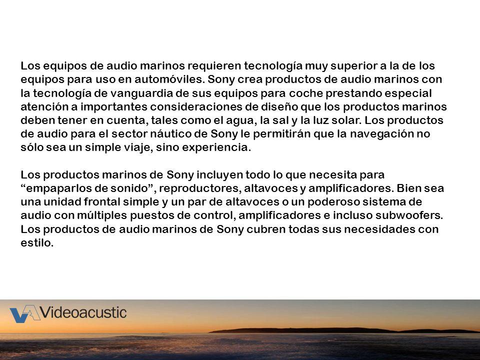 Los equipos de audio marinos requieren tecnología muy superior a la de los equipos para uso en automóviles. Sony crea productos de audio marinos con la tecnología de vanguardia de sus equipos para coche prestando especial atención a importantes consideraciones de diseño que los productos marinos deben tener en cuenta, tales como el agua, la sal y la luz solar. Los productos de audio para el sector náutico de Sony le permitirán que la navegación no sólo sea un simple viaje, sino experiencia.