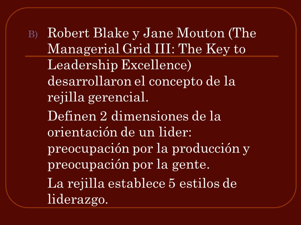 Robert Blake y Jane Mouton (The Managerial Grid III: The Key to Leadership Excellence) desarrollaron el concepto de la rejilla gerencial.