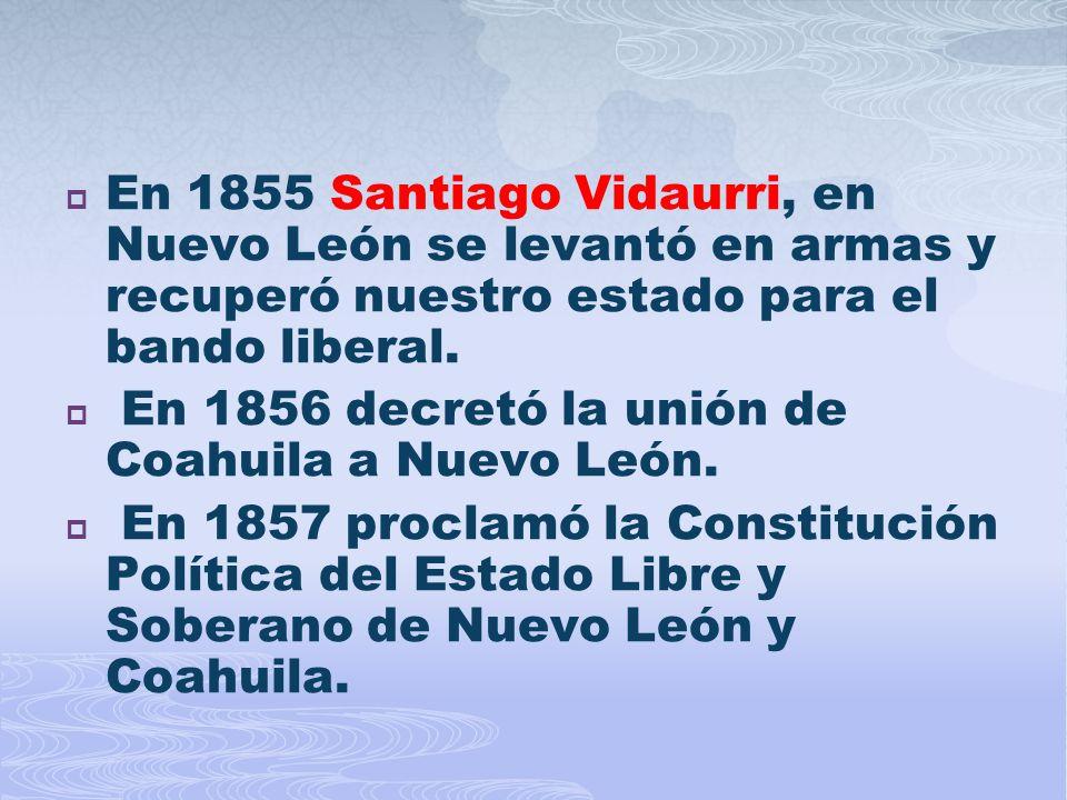 En 1855 Santiago Vidaurri, en Nuevo León se levantó en armas y recuperó nuestro estado para el bando liberal.
