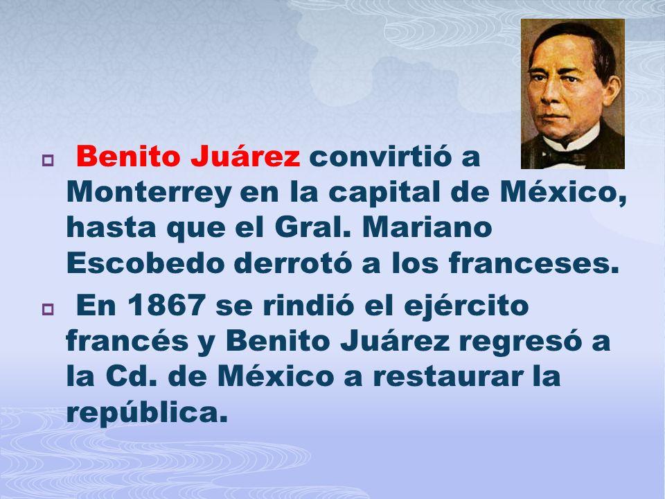 Benito Juárez convirtió a Monterrey en la capital de México, hasta que el Gral. Mariano Escobedo derrotó a los franceses.
